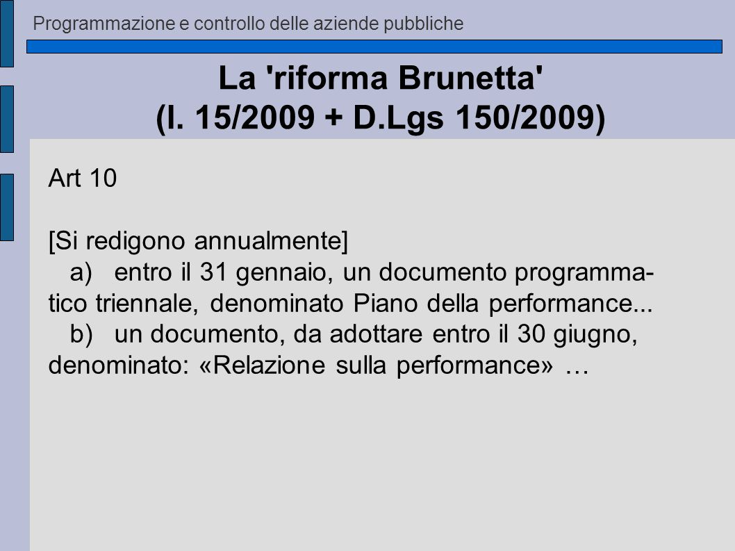 Programmazione e controllo delle aziende pubbliche La 'riforma Brunetta' (l. 15/2009 + D.Lgs 150/2009) Art 10 [Si redigono annualmente] a) entro il 31