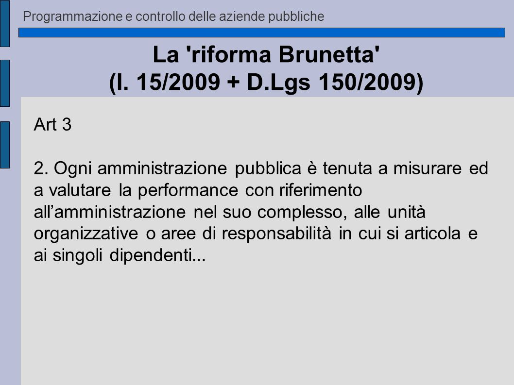 Programmazione e controllo delle aziende pubbliche La 'riforma Brunetta' (l. 15/2009 + D.Lgs 150/2009) Art 3 2. Ogni amministrazione pubblica è tenuta