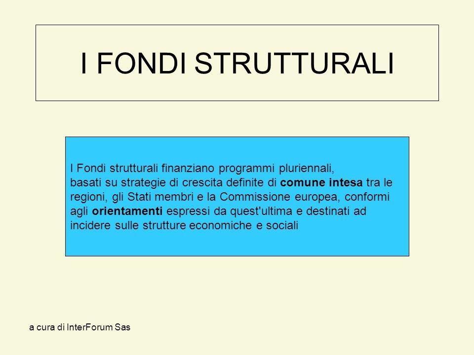 a cura di InterForum Sas I FONDI STRUTTURALI I Fondi strutturali finanziano programmi pluriennali, basati su strategie di crescita definite di comune intesa tra le regioni, gli Stati membri e la Commissione europea, conformi agli orientamenti espressi da quest ultima e destinati ad incidere sulle strutture economiche e sociali