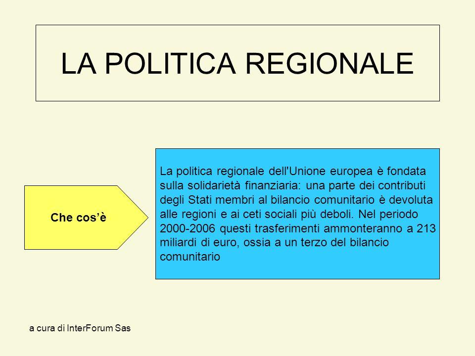 a cura di InterForum Sas LA POLITICA REGIONALE La politica regionale dell Unione europea è fondata sulla solidarietà finanziaria: una parte dei contributi degli Stati membri al bilancio comunitario è devoluta alle regioni e ai ceti sociali più deboli.