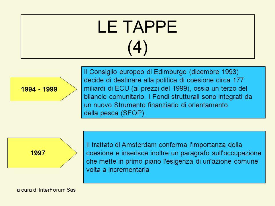 a cura di InterForum Sas LE TAPPE (4) Il trattato di Amsterdam conferma l importanza della coesione e inserisce inoltre un paragrafo sull occupazione che mette in primo piano l esigenza di un azione comune volta a incrementarla Il Consiglio europeo di Edimburgo (dicembre 1993) decide di destinare alla politica di coesione circa 177 miliardi di ECU (ai prezzi del 1999), ossia un terzo del bilancio comunitario.