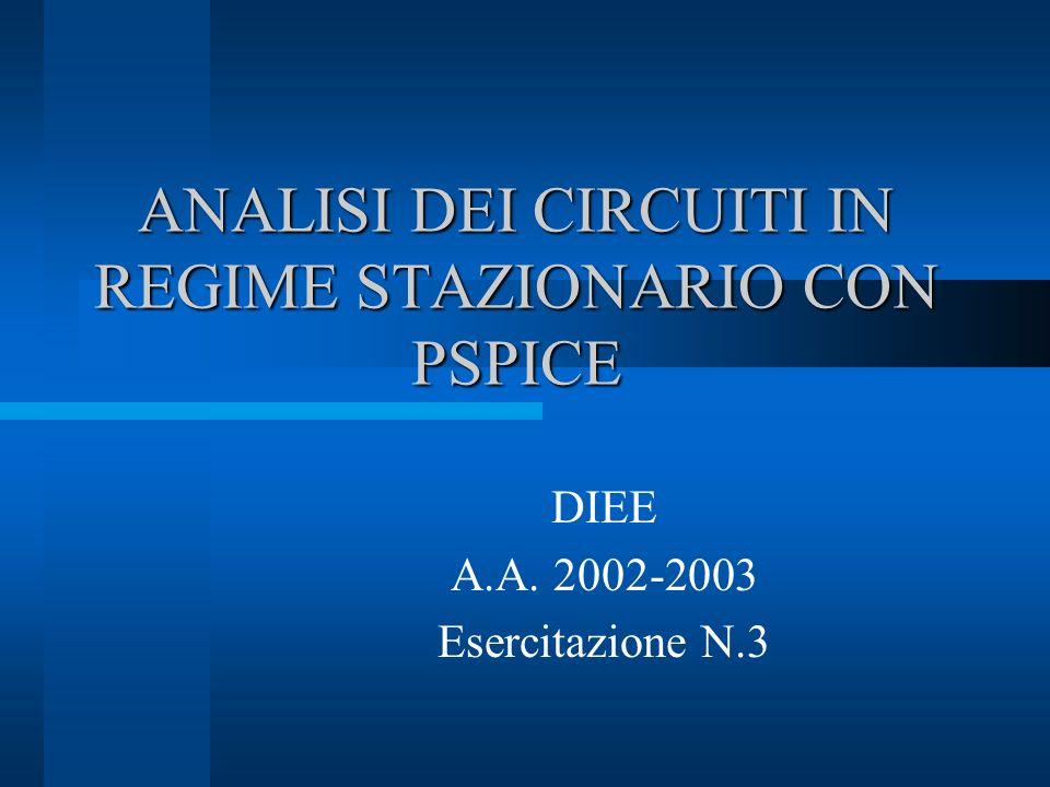 ANALISI DEI CIRCUITI IN REGIME STAZIONARIO CON PSPICE DIEE A.A. 2002-2003 Esercitazione N.3