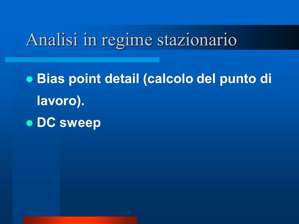 Analisi in regime stazionario Bias point detail (calcolo del punto di lavoro). DC sweep