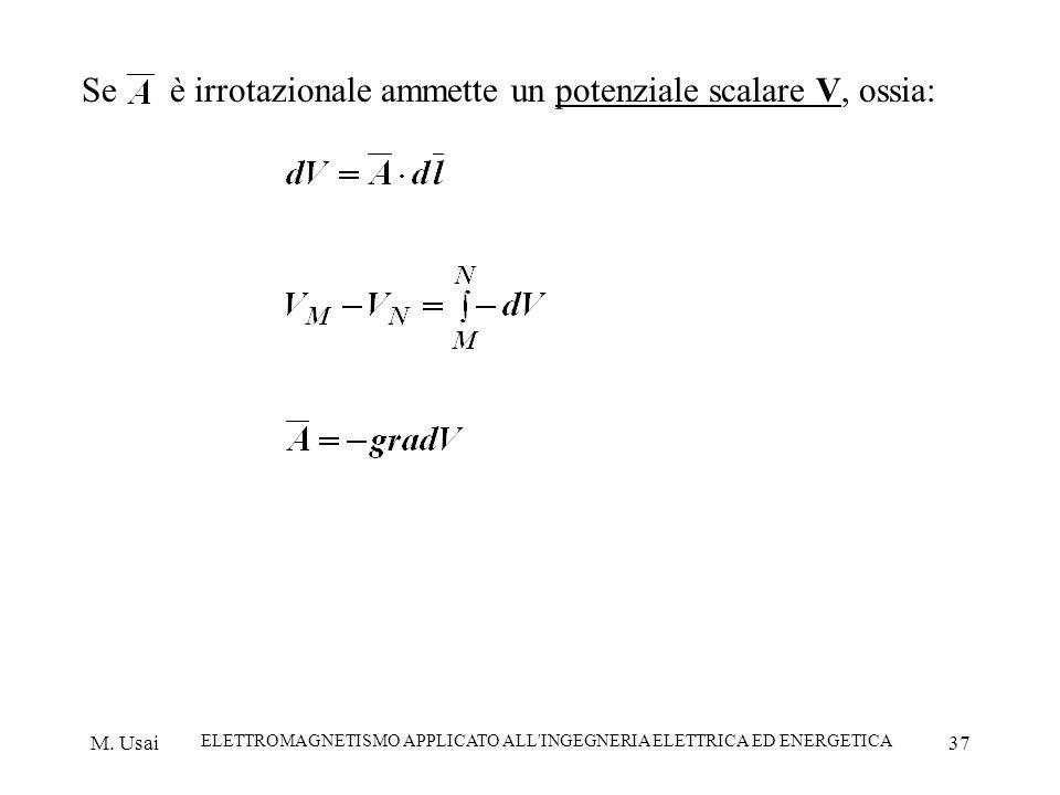 M. Usai ELETTROMAGNETISMO APPLICATO ALL'INGEGNERIA ELETTRICA ED ENERGETICA 37 Se è irrotazionale ammette un potenziale scalare V, ossia: