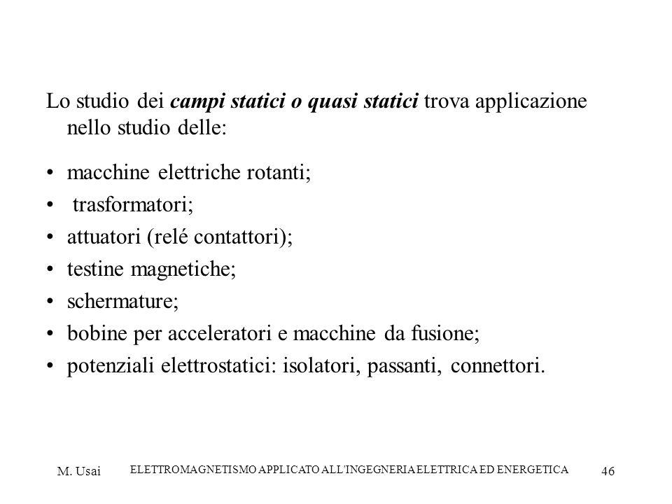M. Usai ELETTROMAGNETISMO APPLICATO ALL'INGEGNERIA ELETTRICA ED ENERGETICA 46 Lo studio dei campi statici o quasi statici trova applicazione nello stu