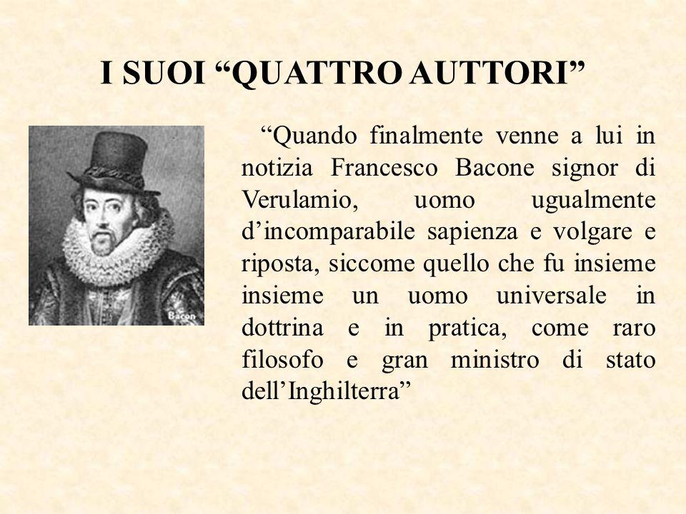 Quando finalmente venne a lui in notizia Francesco Bacone signor di Verulamio, uomo ugualmente dincomparabile sapienza e volgare e riposta, siccome qu