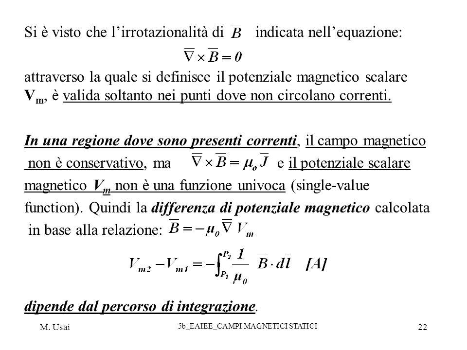 M. Usai 5b_EAIEE_CAMPI MAGNETICI STATICI 22 Si è visto che lirrotazionalità di indicata nellequazione: attraverso la quale si definisce il potenziale