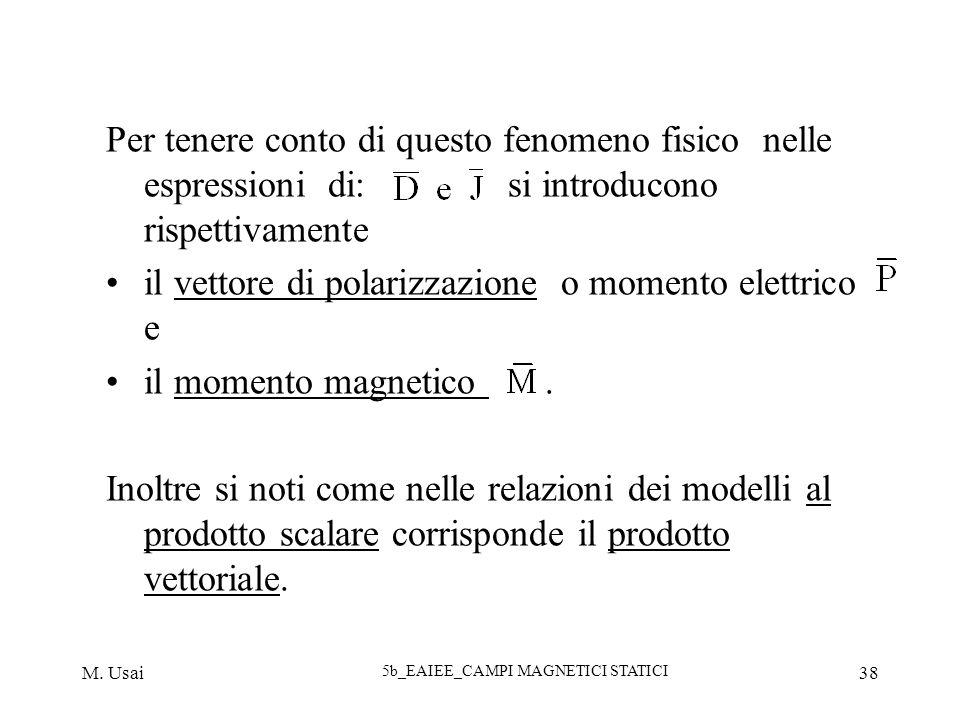 M. Usai 5b_EAIEE_CAMPI MAGNETICI STATICI 38 Per tenere conto di questo fenomeno fisico nelle espressioni di: si introducono rispettivamente il vettore