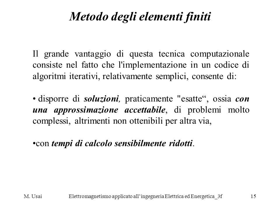 M. UsaiElettromagnetismo applicato allingegneria Elettrica ed Energetica_3f15 Metodo degli elementi finiti Il grande vantaggio di questa tecnica compu