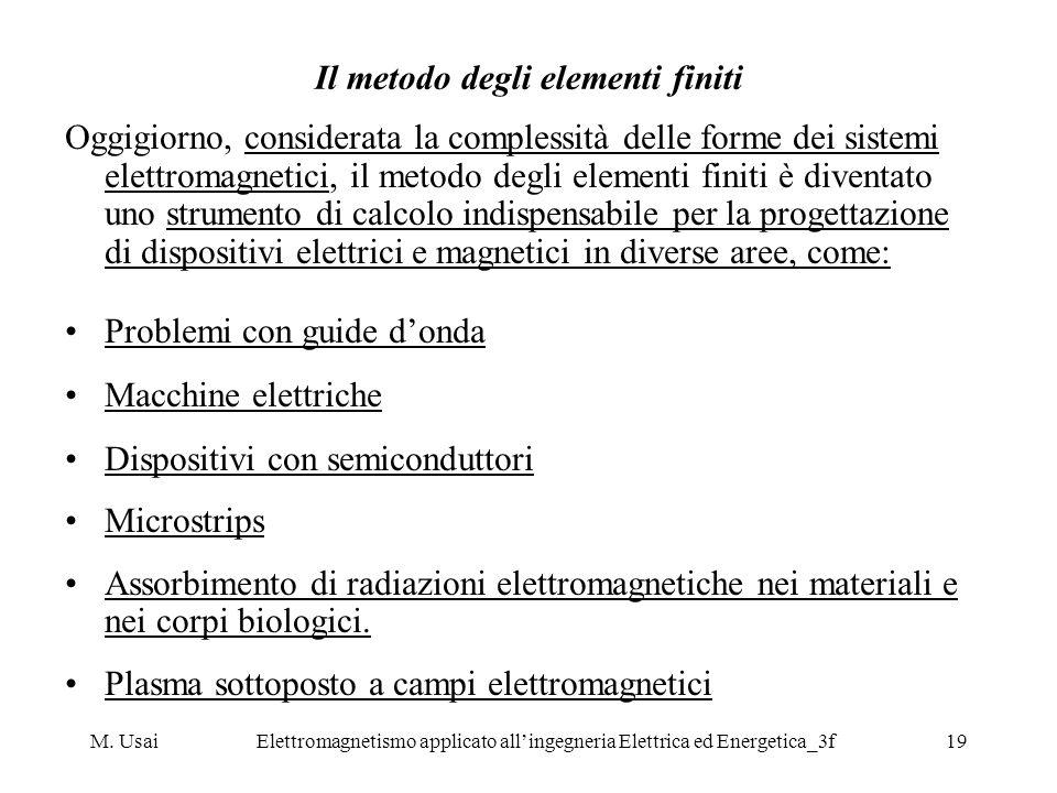 M. UsaiElettromagnetismo applicato allingegneria Elettrica ed Energetica_3f19 Il metodo degli elementi finiti Oggigiorno, considerata la complessità d