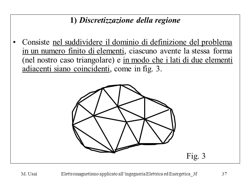 M. UsaiElettromagnetismo applicato allingegneria Elettrica ed Energetica_3f37 1)Discretizzazione della regione Consiste nel suddividere il dominio di