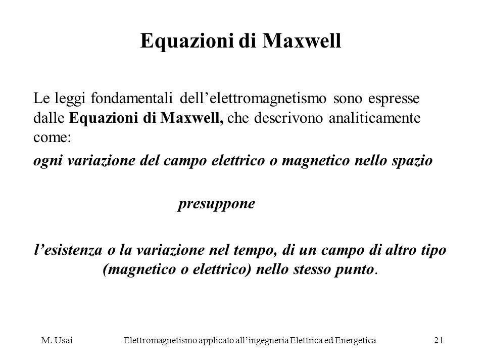 M. UsaiElettromagnetismo applicato allingegneria Elettrica ed Energetica21 Equazioni di Maxwell Le leggi fondamentali dellelettromagnetismo sono espre