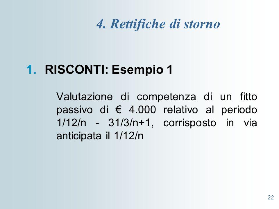 22 4. Rettifiche di storno 1.RISCONTI: Esempio 1 Valutazione di competenza di un fitto passivo di 4.000 relativo al periodo 1/12/n - 31/3/n+1, corrisp