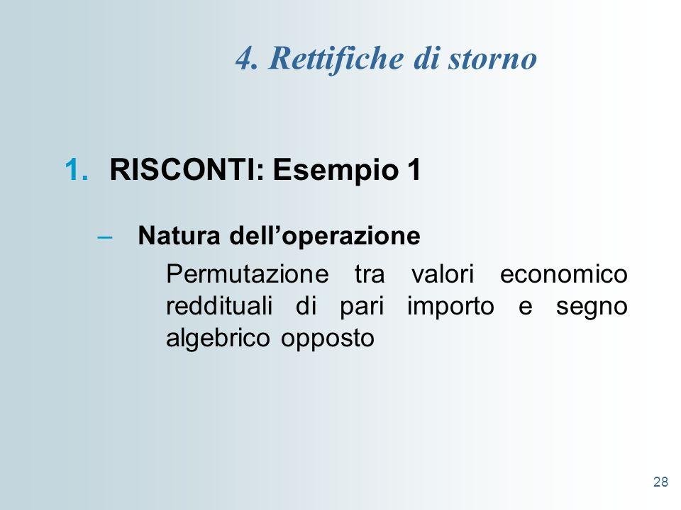 28 4. Rettifiche di storno 1.RISCONTI: Esempio 1 –Natura delloperazione Permutazione tra valori economico reddituali di pari importo e segno algebrico