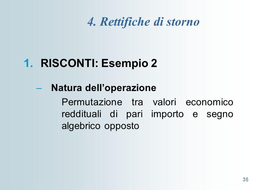 35 4. Rettifiche di storno 1.RISCONTI: Esempio 2 –Natura delloperazione Permutazione tra valori economico reddituali di pari importo e segno algebrico