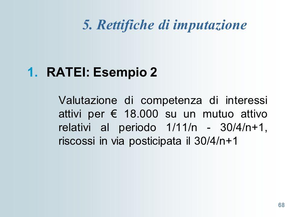 68 5. Rettifiche di imputazione 1.RATEI: Esempio 2 Valutazione di competenza di interessi attivi per 18.000 su un mutuo attivo relativi al periodo 1/1