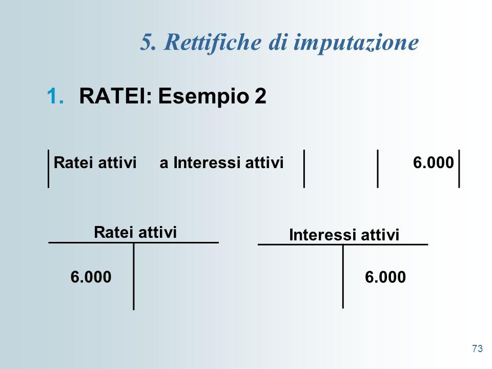 73 5. Rettifiche di imputazione 1.RATEI: Esempio 2 Ratei attivi a Interessi attivi6.000 Interessi attivi Ratei attivi