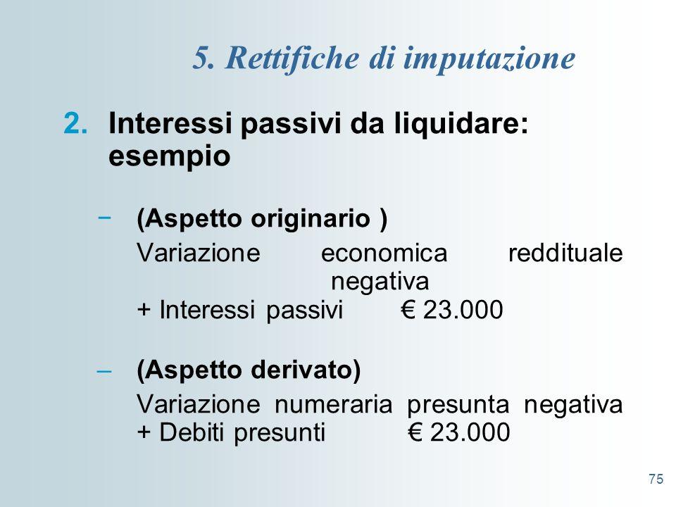 75 5. Rettifiche di imputazione 2.Interessi passivi da liquidare: esempio (Aspetto originario ) Variazione economica reddituale negativa + Interessi p