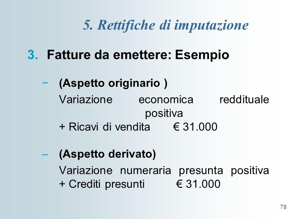 78 5. Rettifiche di imputazione 3.Fatture da emettere: Esempio (Aspetto originario ) Variazione economica reddituale positiva + Ricavi di vendita 31.0