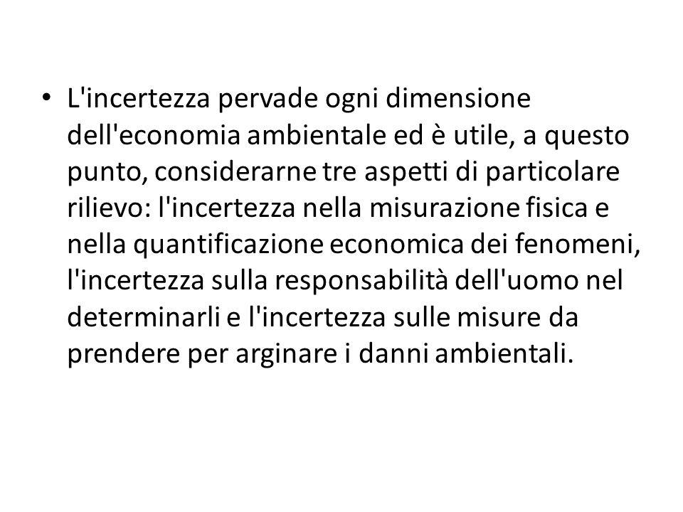 L'incertezza pervade ogni dimensione dell'economia ambientale ed è utile, a questo punto, considerarne tre aspetti di particolare rilievo: l'incertezz