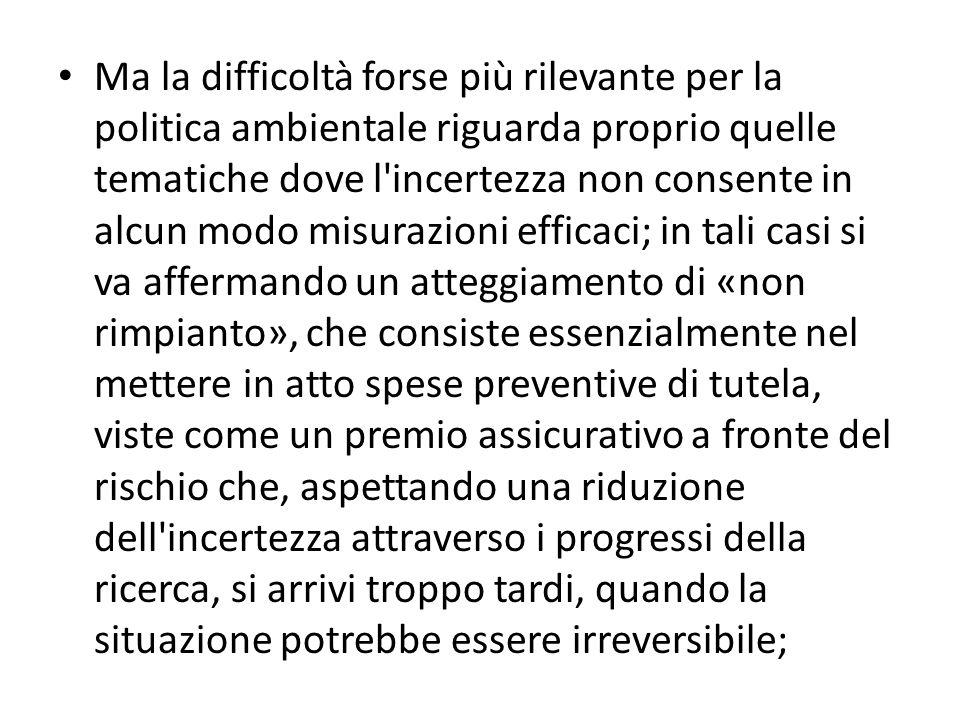 Ma la difficoltà forse più rilevante per la politica ambientale riguarda proprio quelle tematiche dove l'incertezza non consente in alcun modo misuraz