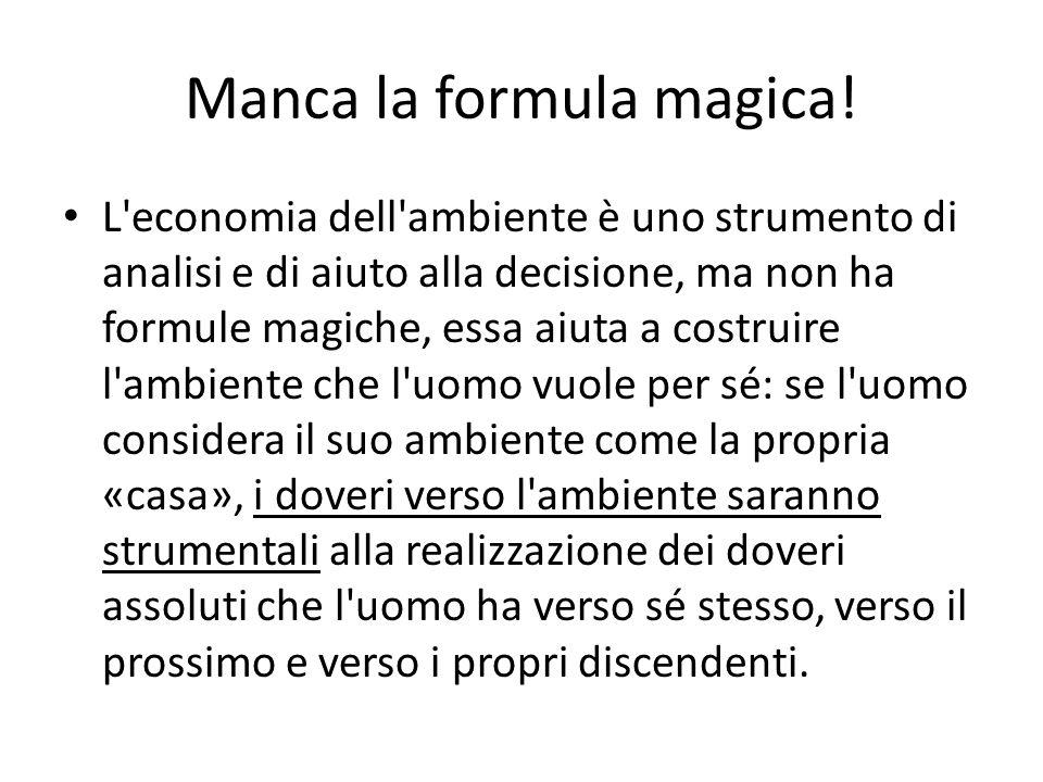 Manca la formula magica! L'economia dell'ambiente è uno strumento di analisi e di aiuto alla decisione, ma non ha formule magiche, essa aiuta a costru