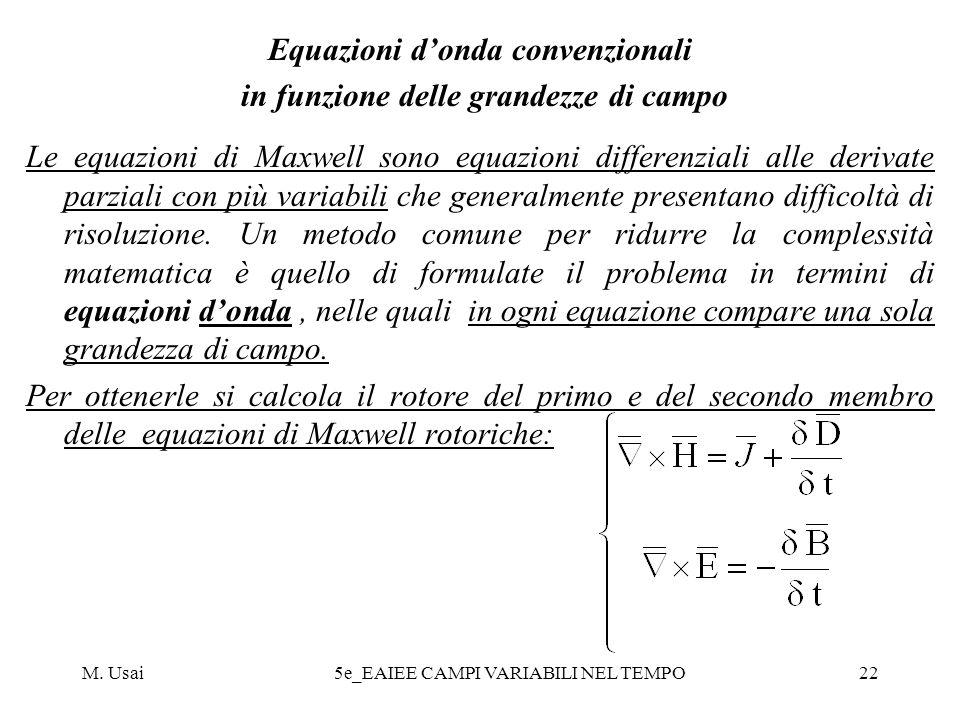 M. Usai5e_EAIEE CAMPI VARIABILI NEL TEMPO22 Equazioni donda convenzionali in funzione delle grandezze di campo Le equazioni di Maxwell sono equazioni