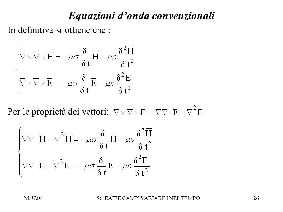 M. Usai5e_EAIEE CAMPI VARIABILI NEL TEMPO26 Equazioni donda convenzionali In definitiva si ottiene che : Per le proprietà dei vettori: