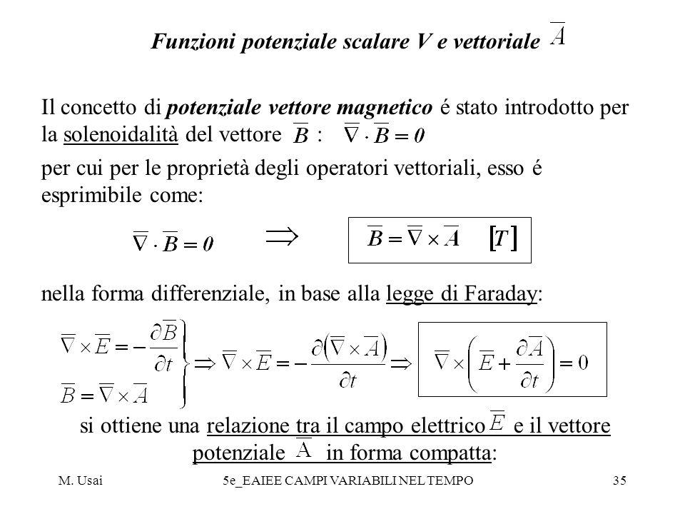 M. Usai5e_EAIEE CAMPI VARIABILI NEL TEMPO35 Funzioni potenziale scalare V e vettoriale Il concetto di potenziale vettore magnetico é stato introdotto