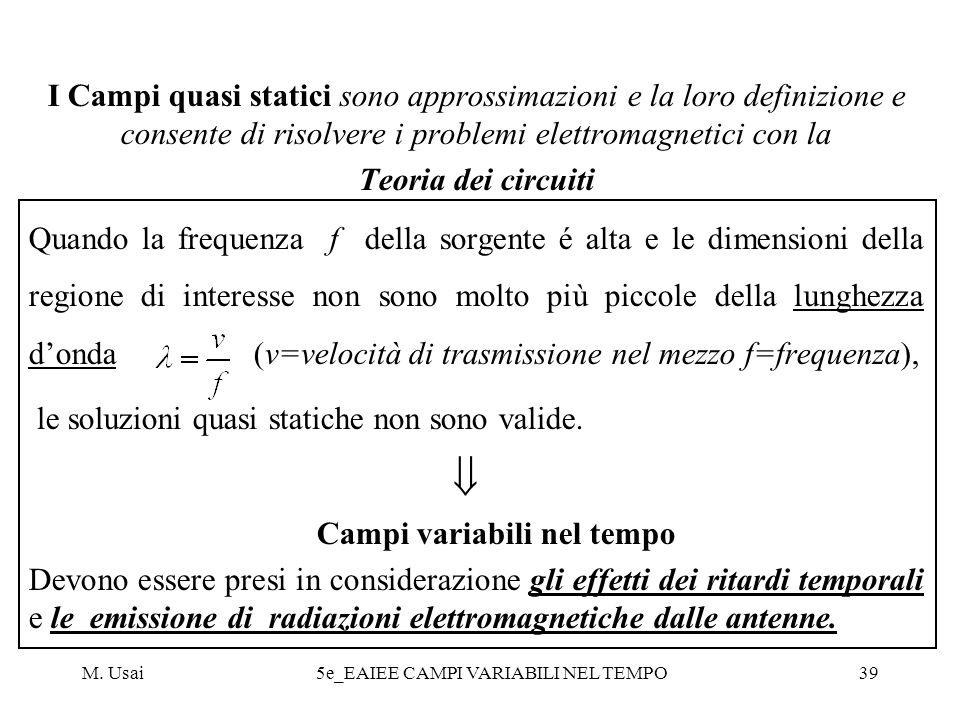 M. Usai5e_EAIEE CAMPI VARIABILI NEL TEMPO39 I Campi quasi statici sono approssimazioni e la loro definizione e consente di risolvere i problemi elettr