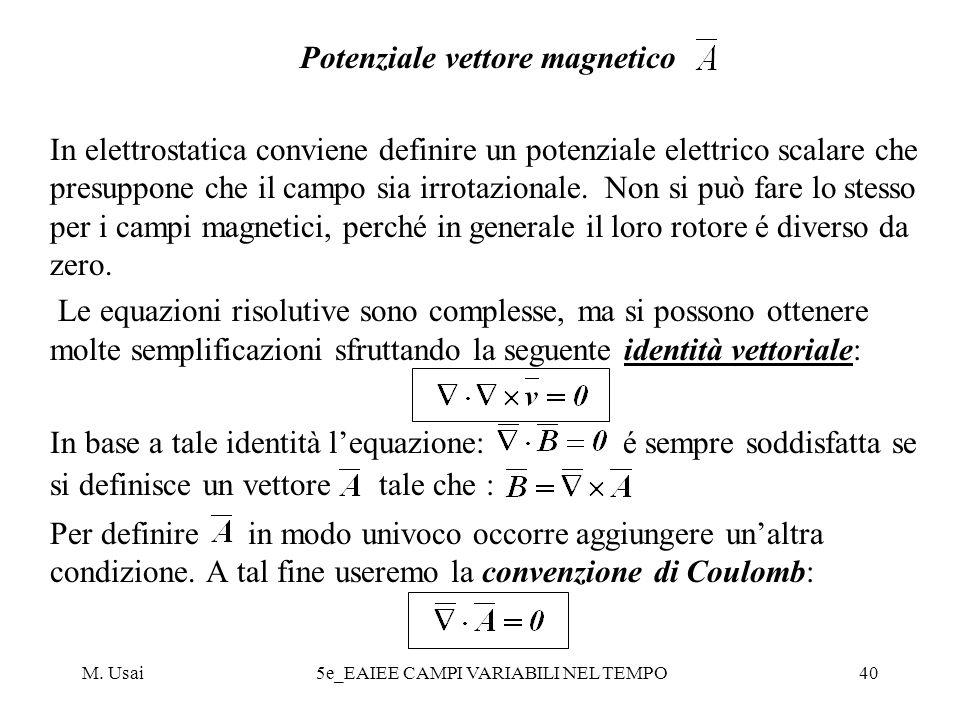 M. Usai5e_EAIEE CAMPI VARIABILI NEL TEMPO40 Potenziale vettore magnetico In elettrostatica conviene definire un potenziale elettrico scalare che presu