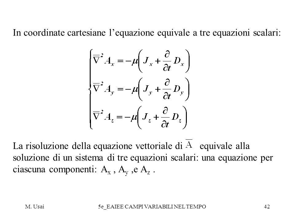 M. Usai5e_EAIEE CAMPI VARIABILI NEL TEMPO42 In coordinate cartesiane lequazione equivale a tre equazioni scalari: La risoluzione della equazione vetto
