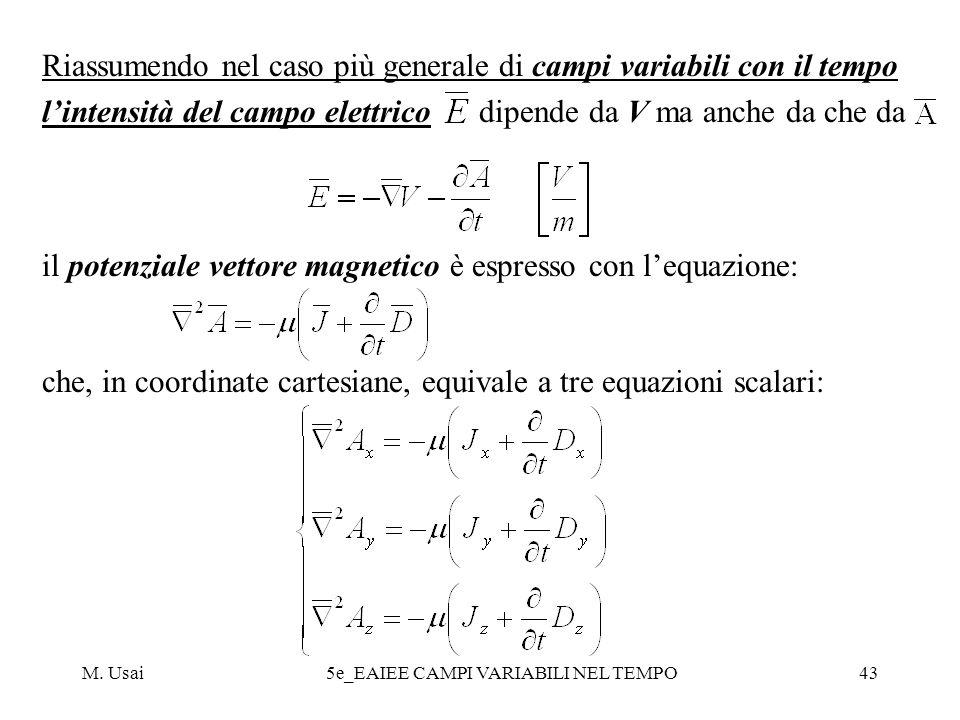 M. Usai5e_EAIEE CAMPI VARIABILI NEL TEMPO43 Riassumendo nel caso più generale di campi variabili con il tempo lintensità del campo elettrico dipende d