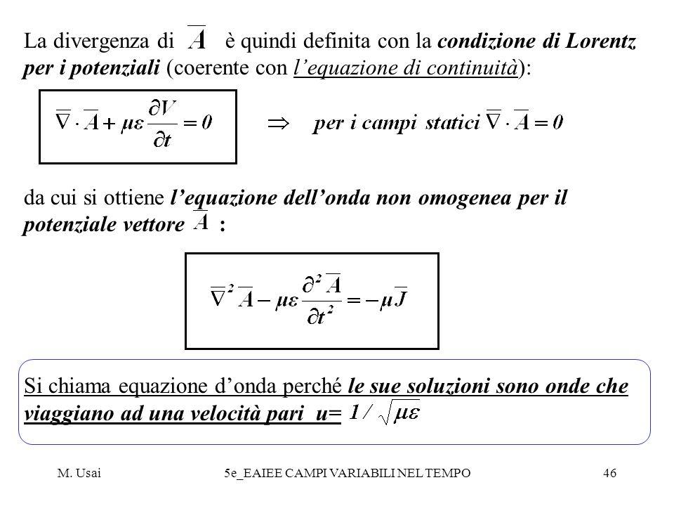M. Usai5e_EAIEE CAMPI VARIABILI NEL TEMPO46 La divergenza di è quindi definita con la condizione di Lorentz per i potenziali (coerente con lequazione
