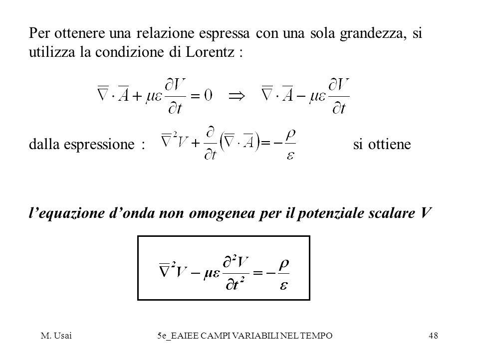M. Usai5e_EAIEE CAMPI VARIABILI NEL TEMPO48 Per ottenere una relazione espressa con una sola grandezza, si utilizza la condizione di Lorentz : dalla e