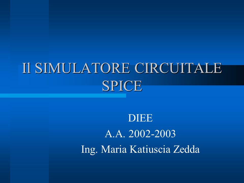 Il SIMULATORE CIRCUITALE SPICE DIEE A.A. 2002-2003 Ing. Maria Katiuscia Zedda