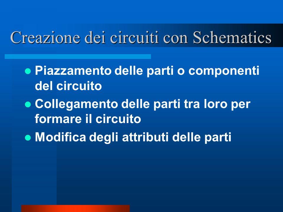 Creazione dei circuiti con Schematics Piazzamento delle parti o componenti del circuito Collegamento delle parti tra loro per formare il circuito Modi