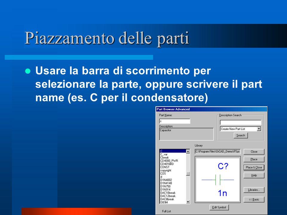 Piazzamento delle parti Usare la barra di scorrimento per selezionare la parte, oppure scrivere il part name (es. C per il condensatore)