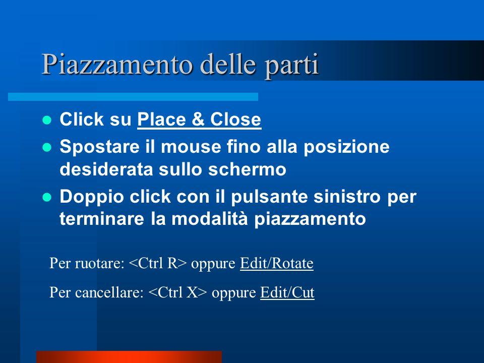Piazzamento delle parti Click su Place & Close Spostare il mouse fino alla posizione desiderata sullo schermo Doppio click con il pulsante sinistro pe