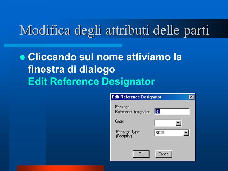 Modifica degli attributi delle parti Cliccando sul nome attiviamo la finestra di dialogo Edit Reference Designator