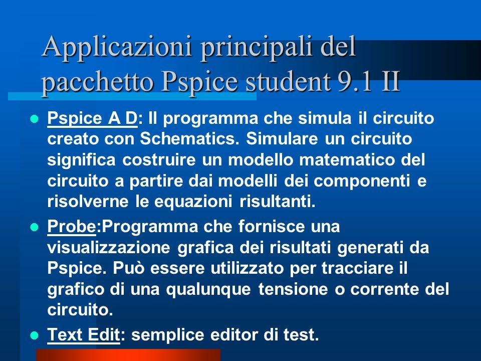 Applicazioni principali del pacchetto Pspice student 9.1 II Pspice A D: Il programma che simula il circuito creato con Schematics. Simulare un circuit