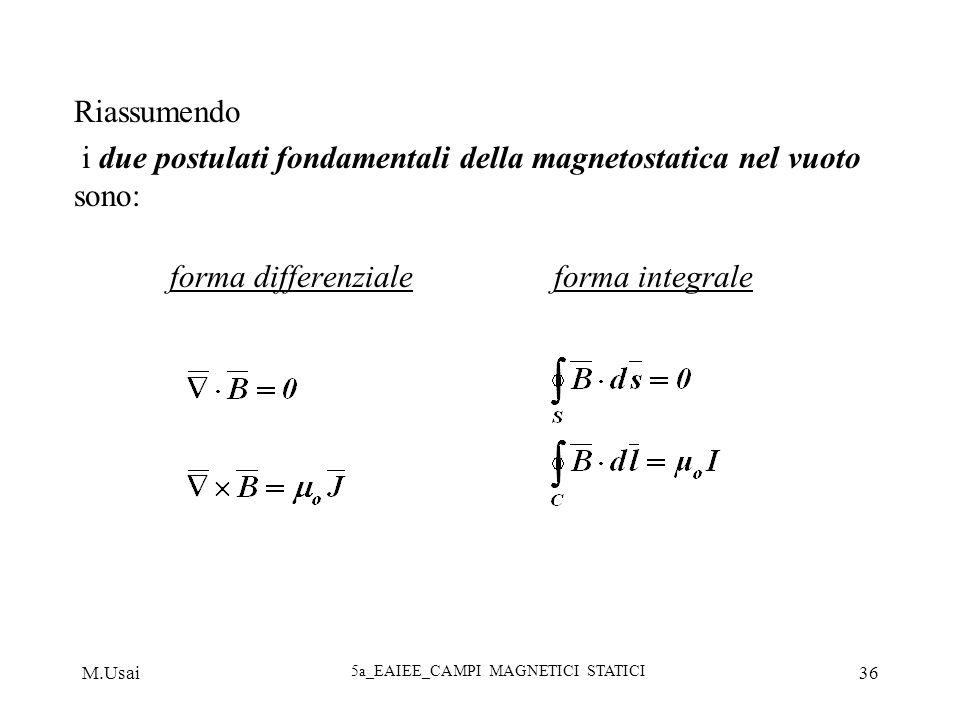 M.Usai 5a_EAIEE_CAMPI MAGNETICI STATICI 36 Riassumendo i due postulati fondamentali della magnetostatica nel vuoto sono: forma differenziale forma int