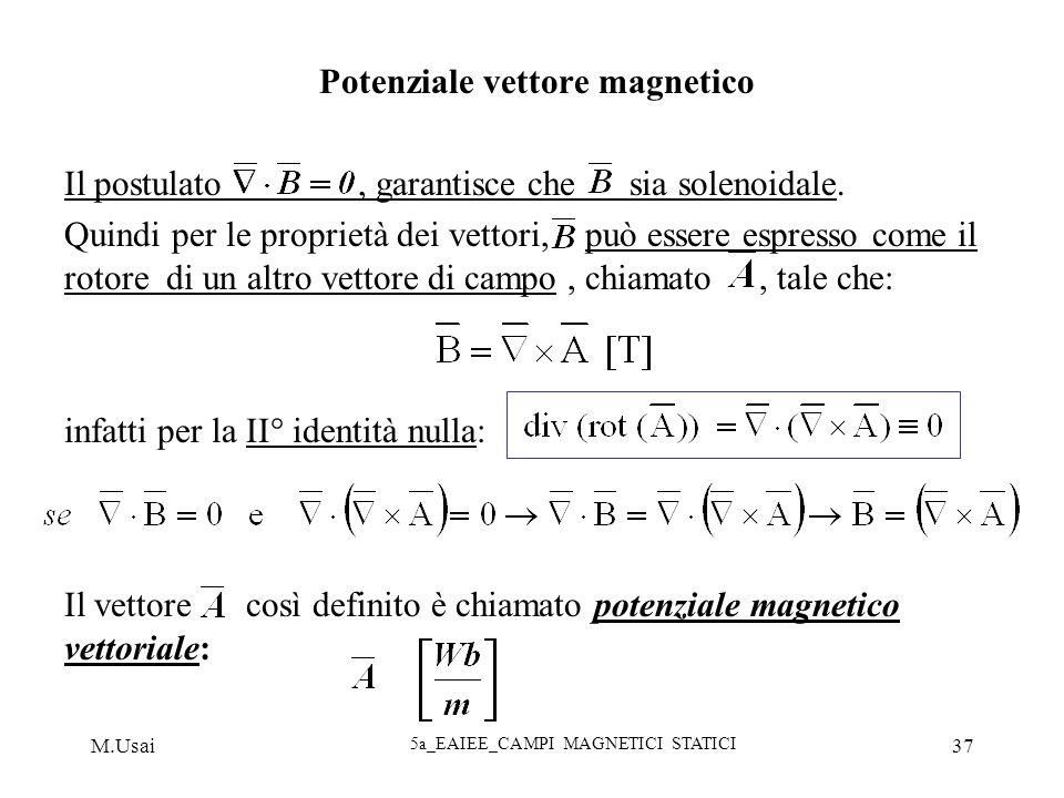 M.Usai 5a_EAIEE_CAMPI MAGNETICI STATICI 37 Potenziale vettore magnetico Il postulato, garantisce che sia solenoidale. Quindi per le proprietà dei vett