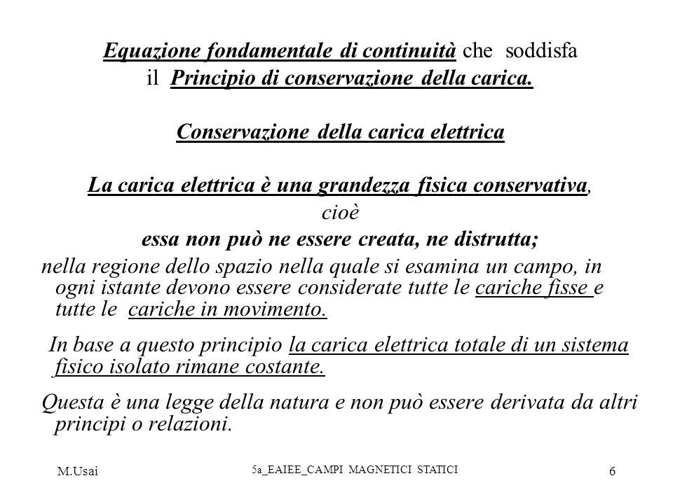 M.Usai 5a_EAIEE_CAMPI MAGNETICI STATICI 6 Equazione fondamentale di continuità che soddisfa il Principio di conservazione della carica. Conservazione