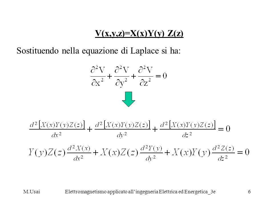 M.UsaiElettromagnetismo applicato allingegneria Elettrica ed Energetica_3e7 Che divisa per il prodotto X(x) Y(y) Z(z) diventa: si noti come esprimendo lequazione di Laplace in questa forma: ciascuno dei tre termini addendi é una funzione di una sola variabile e che sono presenti solo derivate ordinarie.