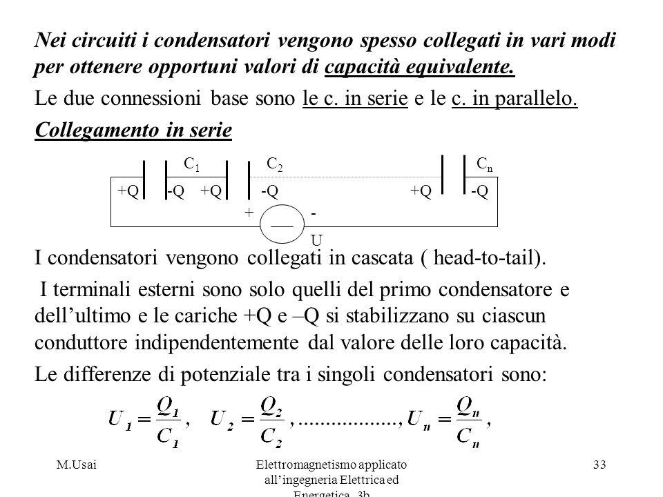 M.UsaiElettromagnetismo applicato allingegneria Elettrica ed Energetica_3b 33 Nei circuiti i condensatori vengono spesso collegati in vari modi per ot