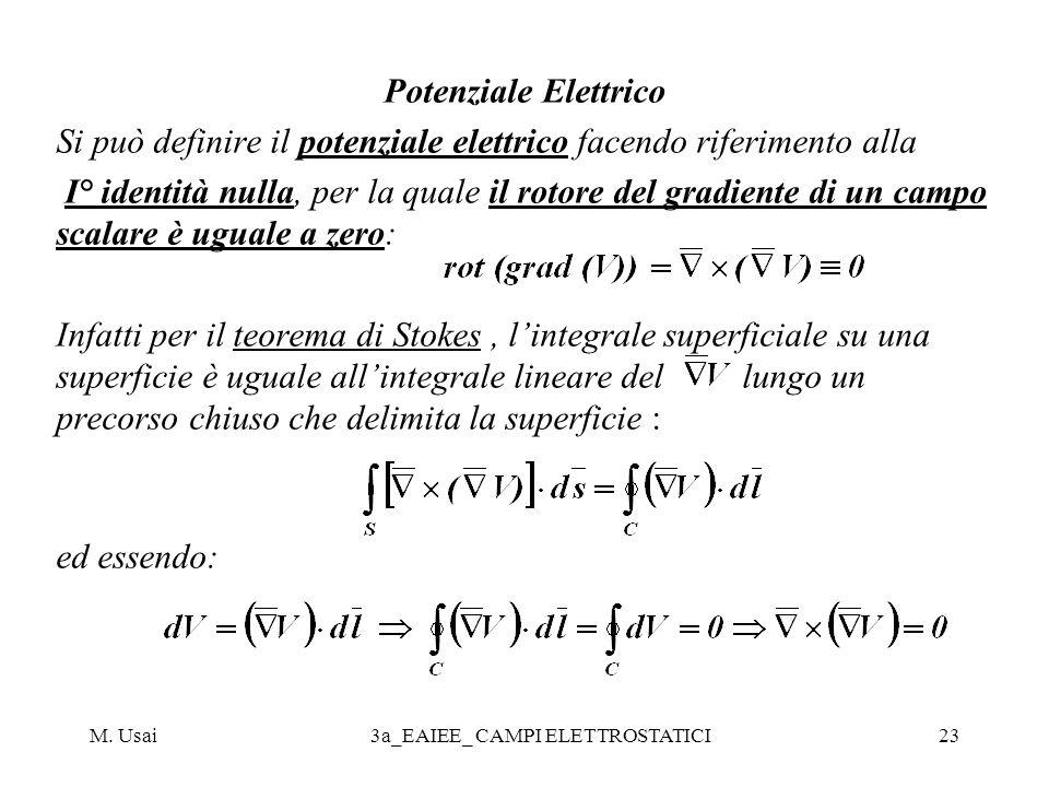 M. Usai3a_EAIEE_ CAMPI ELETTROSTATICI23 Potenziale Elettrico Si può definire il potenziale elettrico facendo riferimento alla I° identità nulla, per l