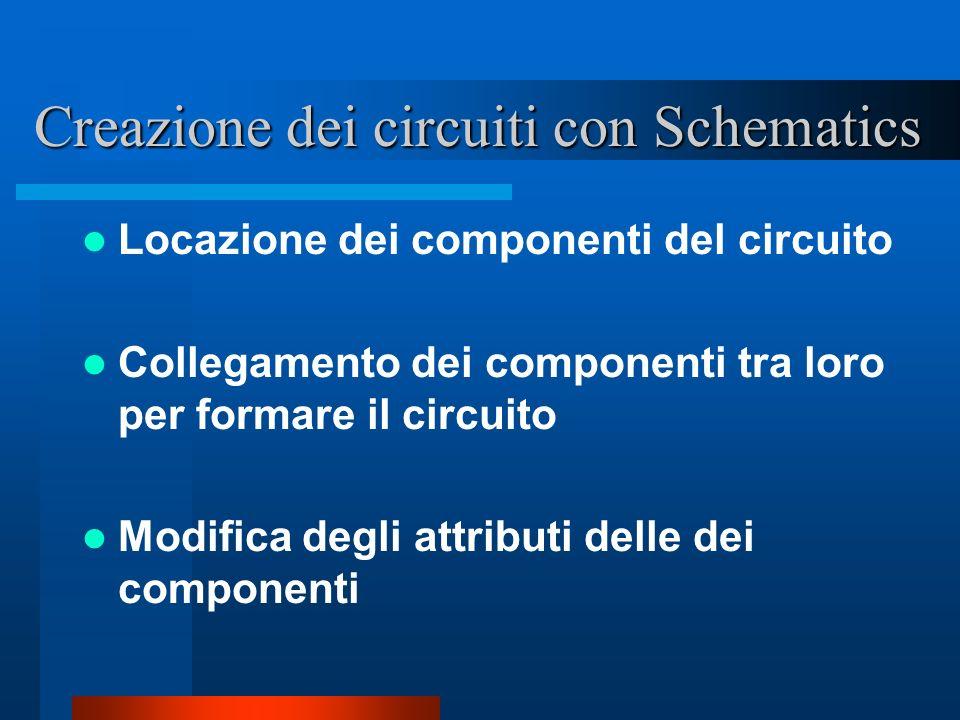 Creazione dei circuiti con Schematics Locazione dei componenti del circuito Collegamento dei componenti tra loro per formare il circuito Modifica degl