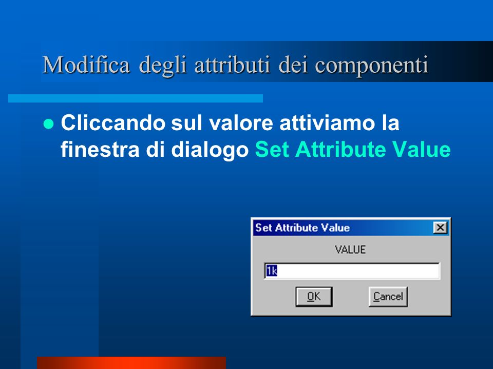 Cliccando sul valore attiviamo la finestra di dialogo Set Attribute Value Modifica degli attributi dei componenti