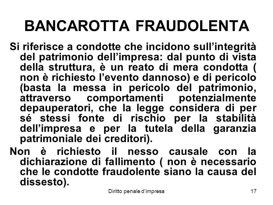 Diritto penale d'impresa17 BANCAROTTA FRAUDOLENTA Si riferisce a condotte che incidono sullintegrità del patrimonio dellimpresa: dal punto di vista de